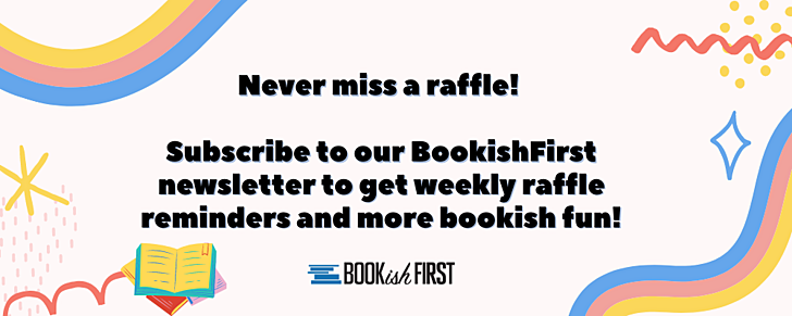 Never miss a raffle!   Subscribe to our BookishFirst newsletter to get weekly raffle reminders and more bookish fun!